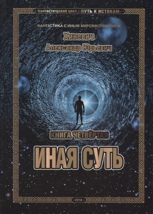 Хиневич А. Путь к истокам Книга четвертая Иная суть цена и фото