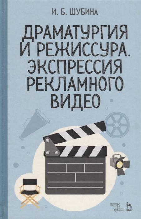 Фото - Шубина И. Драматургия и режиссура Экспрессия рекламного видео Учебное пособие видео