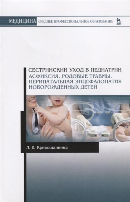 Кривошапкина Л. Сестринский уход в педиатрии Асфиксия родовые травмы перинатальная энцефалопатия новорожденных детей Учебно-методическое пособие