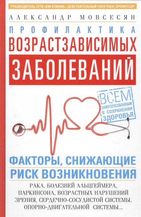 Мовсесян А. Профилактика возрастзависимых заболеваний Факторы снижающие риск возникновения рака болезни Альцгеймера Паркинсона возрастных нарушений зрения сердечно-сосудистой системы опорно-двигательной системы