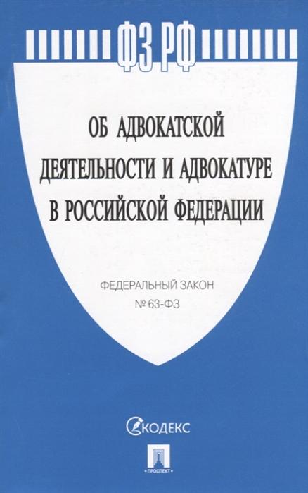 ФЗ РФ Об адвокатской деятельности и адвокатуре в Российской Федерации Федеральный закон 63-ФЗ