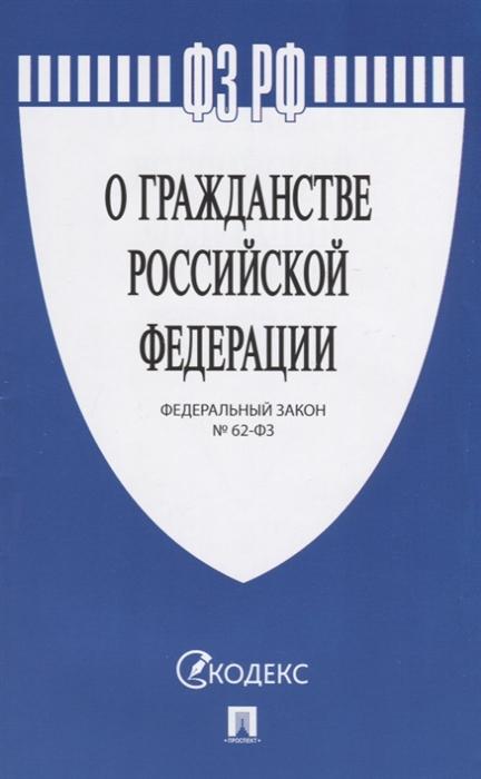 ФЗ РФ О гражданстве Российской Федерации Федеральный закон 62-ФЗ