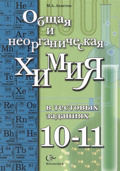 Ахметов М. Общая и неорганическая химия в тестовых заданиях 10-11 классы Учебное пособие
