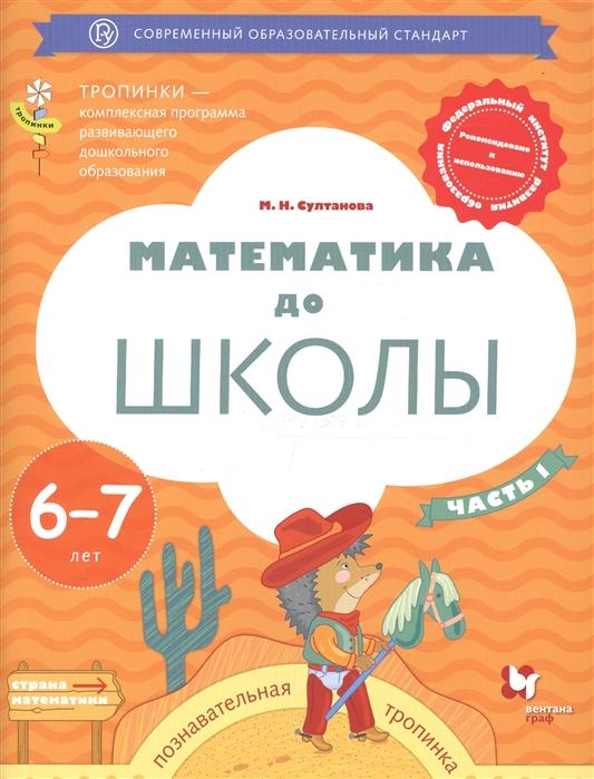 Фото - Султанова М. Математика до школы Пособие для детей 6-7 лет Часть 1 эксмо занимаюсь математикой для детей 6 7 лет часть 1