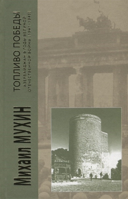 Мухин М. Топливо победы Азербайджан в годы Великой Отечественной войны 1941-1945 молюков м сост маршалы победы маршалы и адмиралы великой отечественной войны 1941 1945 годов