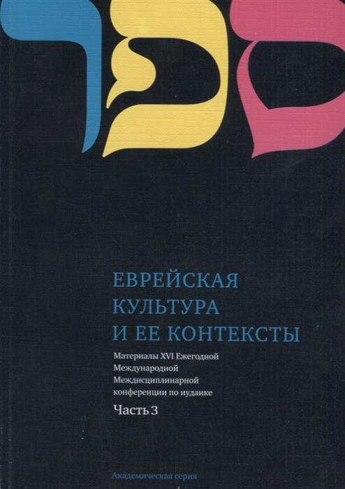 Еврейская культура и ее контексты Материалы XVI Ежегодной Международной Междисциплинарной конференции по иудаике Часть 3