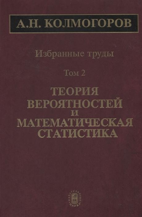 Колмогоров А. Избранные труды Том 2 Теория вероятностей и математическая статистика
