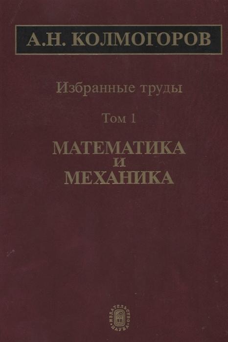 Колмогоров А. Избранные труды Том 1 Математика и механика
