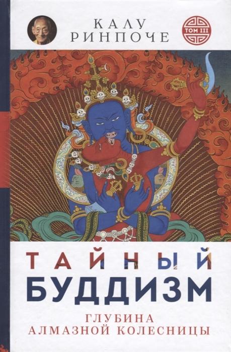 Ринпоче К. Тайный буддизм Том III Глубина Алмазной колесницы ринпоче калу тайный буддизм том iii глубина алмазной колесницы