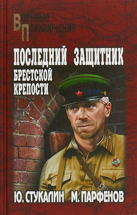 Стукалин Ю., Парфенов М. Последний защитник Брестской крепости