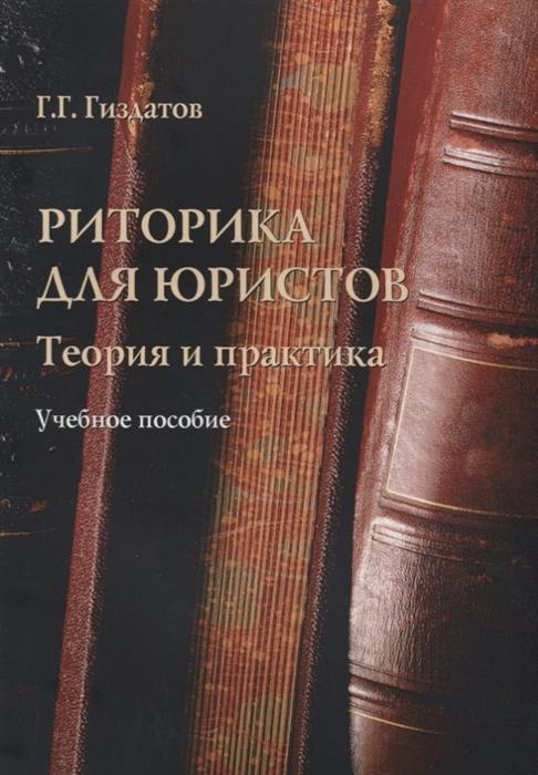 Гиздатов Г. Риторика для юристов Теория и практика Учебное пособие