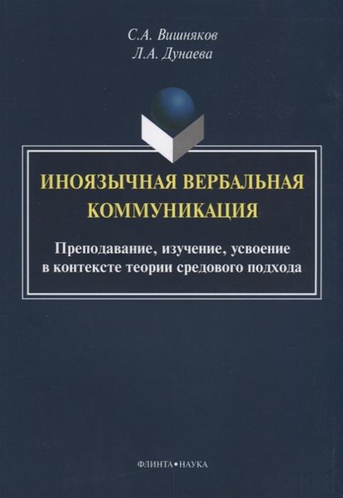 Вишняков С., Дунаева Л. Иноязычная вербальная коммуникация Преподавание изучение усвоение в контексте теории средового подхода вишняков федор решетников