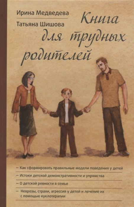 Медведева И., Шишова Т. Книга для трудных родителей шишова татьяна львовна подсказки для родителей чтобы ребенок не был трудным