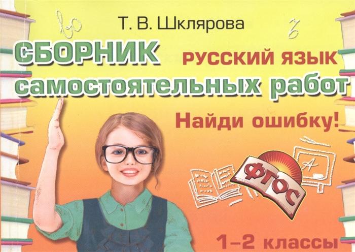 Шклярова Т. Русский язык Сборник самостоятельных работ Найди ошибку 1-2 классы кузнецова м русский язык 2 кл самост работы найди ошибку