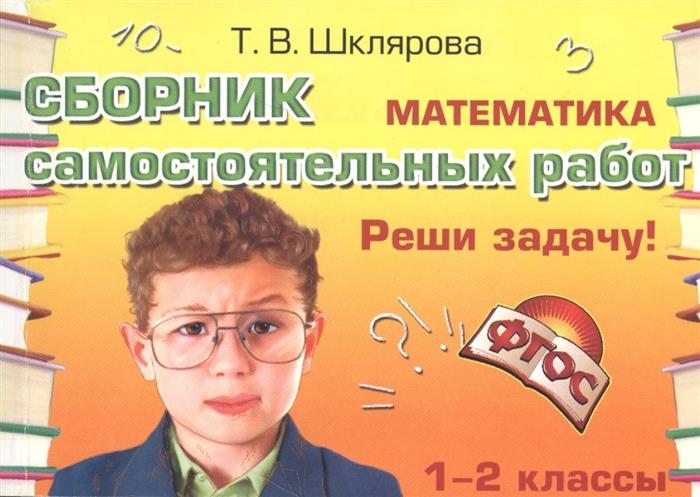 Шклярова Т. Математика Сборник самостоятельных работ Реши задачу 1-2 классы шклярова т математика 4 класс сборник самостоятельных работ измеряй и вычисляй