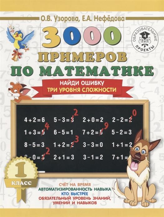 Узорова О., Нефедова Е. 3000 примеров по математике 1 класс Найди ошибку Три уровня сложности