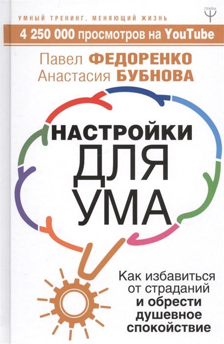Федоренко П., Бубнова А. Настройки для ума Как избавиться от страданий и обрести душевное спокойствие