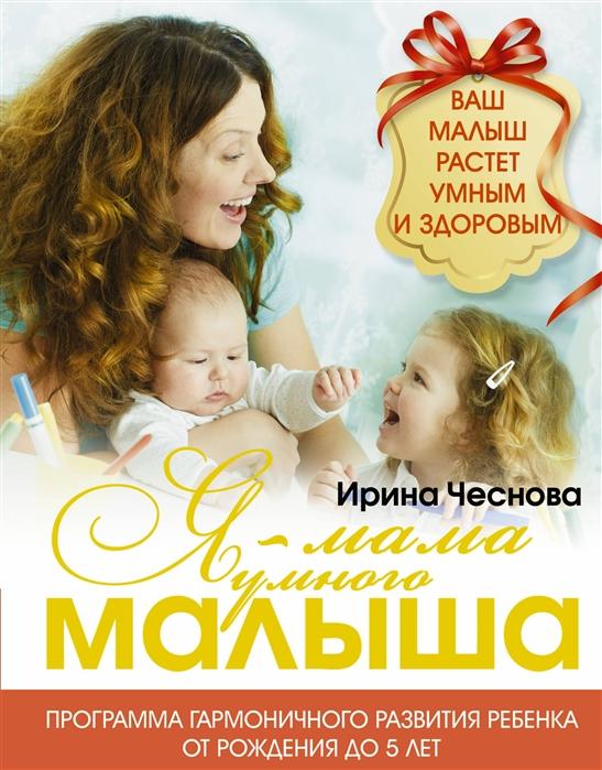 Чеснова И. Я - мама умного малыша Программа гармоничного развития ребенка от рождения до 5 лет