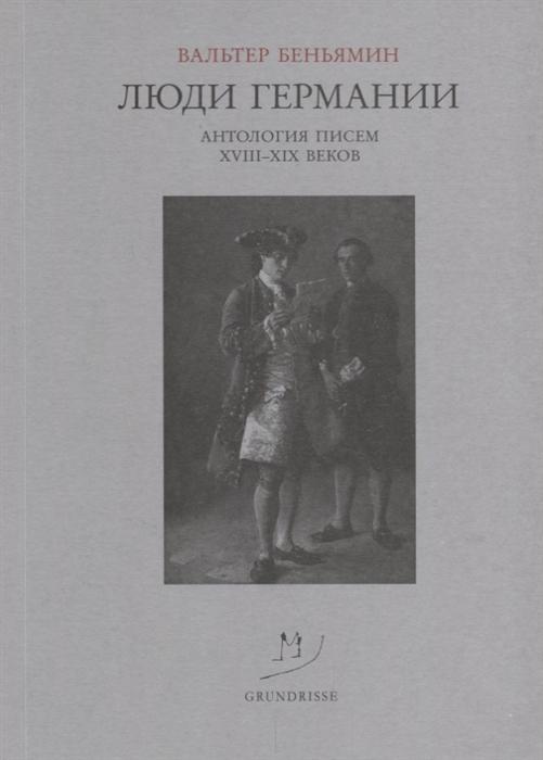 Беньямин В. Люди Германии Антология писем XVIII-XIX веков
