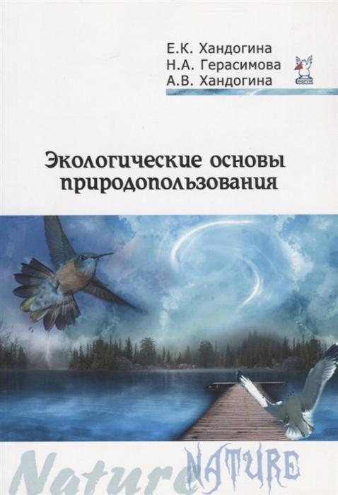 Хандогина Е., Герасимова Н., Хандогина А. Экологические основы природопользования е в павликова основы природопользования