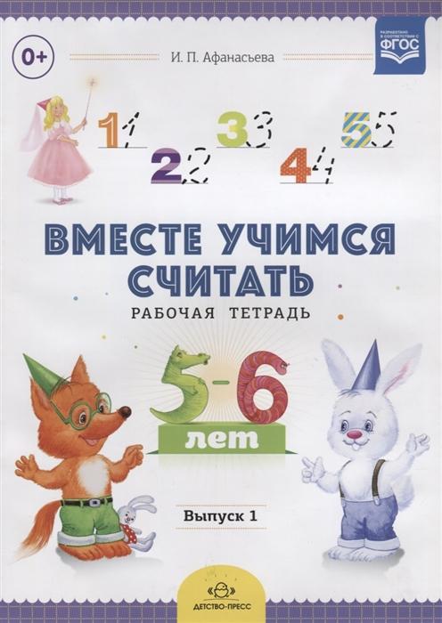 Афанасьева И. Вместе учимся считать Рабочая тетрадь 5-6 лет Выпуск 1