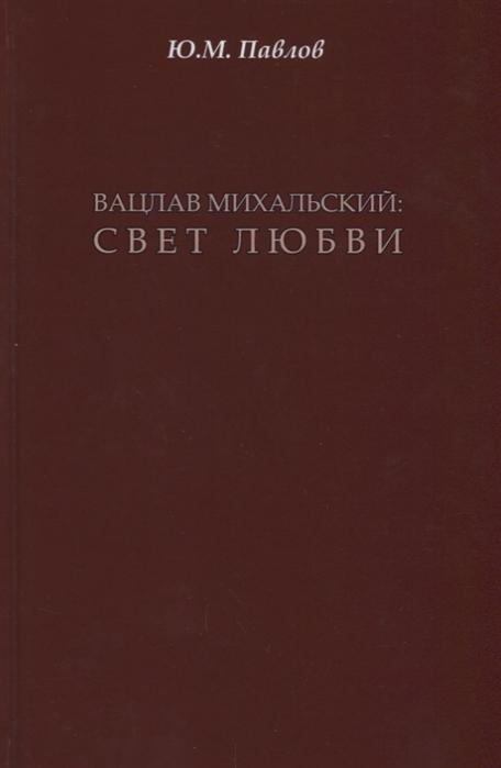Павлов Ю. Вацлав Михальский свет любви цена и фото