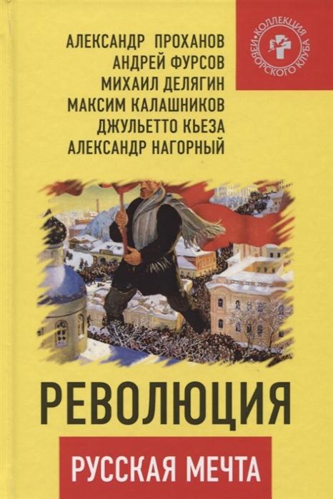Проханов А., Фурсов А., Делягин М. и др. Революция - русская мечта