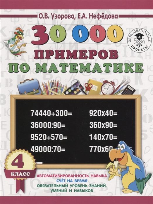 Узорова О., Нефедова Е. 30000 примеров по математике 4 класс узорова о нефедова е 300 примеров по математике 4 класс время расстояние площадь скорость вес и объем