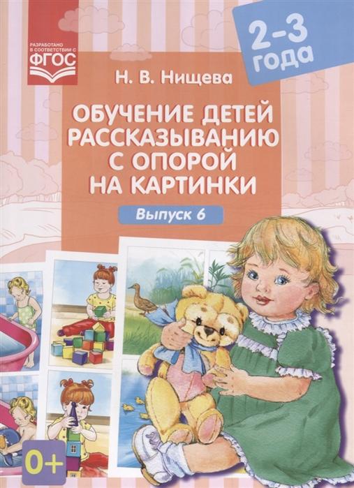 Нищева Н. Обучение детей рассказыванию с опорой на картинки Выпуск 6 2-3 года ФГОС