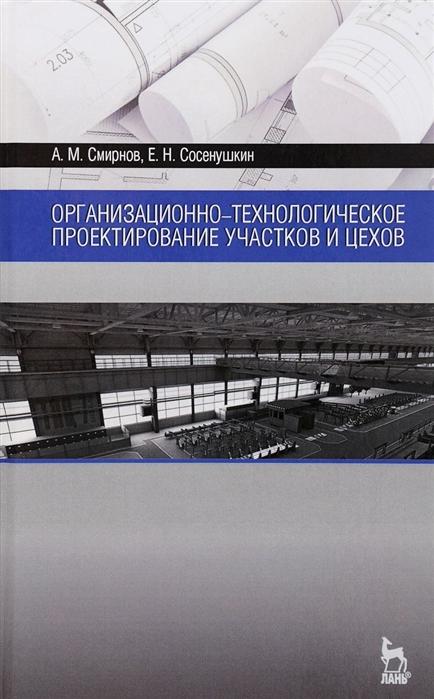 Смирнов А., Сосенушкин Е. Организационно-технологическое проектирование участков и цехов Учебное пособие
