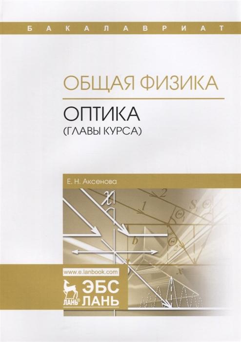 Аксенова Е. Общая физика Оптика главы курса Учебное пособие