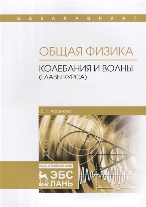 Аксенова Е. Общая физика Колебания и волны главы курса Учебное пособие