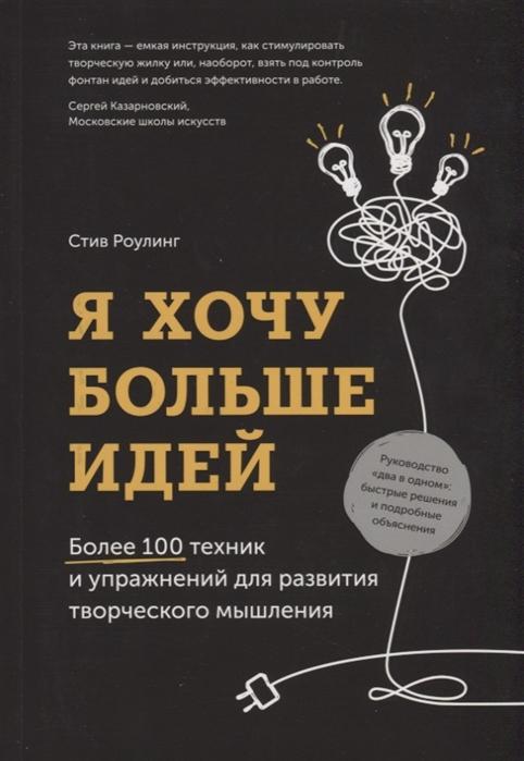 Роулинг С. Я хочу больше идей Более 100 техник и упражнений для развития творческого мышления