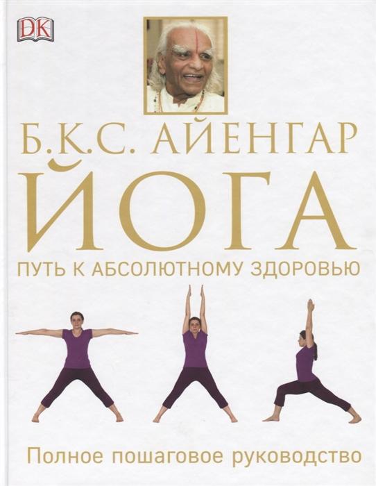 Фото - Айенгар Б. Йога Путь к абсолютному здоровью Полное пошаговое руководство кулагина к йога гармония и путь к здоровью