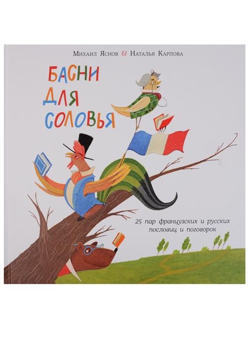 Яснов М., Карпова Н. Басни для соловья 25 пар французских и русских пословиц и поговорок