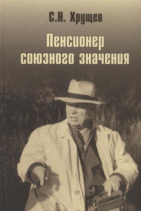 цена на Хрущев С. Никита Хрущев Пенсионер союзного значения