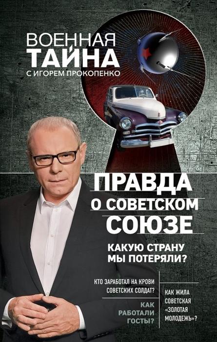 Прокопенко И. Правда о Советском Союзе Какую страну мы потеряли союз который мы потеряли