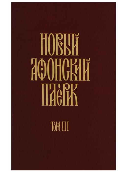Новый Афонский патерик Том III новый афонский патерик в 3 т т 2 сказания о подвижничестве