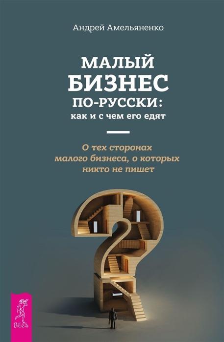 Амельяненко А. Малый бизнес по-русски как и с чем его едят