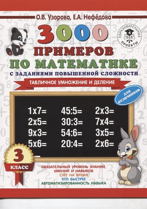 Узорова О., Нефедова Е. 3000 примеров по математике с заданиями повышенной сложности 3 класс Табличное умножение и деление Для отличников узорова о нефедова е 3000 примеров по математике внетабличное умножение и деление 3 4 классы