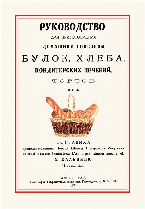 Кальнинк Э. (сост.) Руководство для приготовления домашним способом булок хлеба кондитерских печений тортов и т д