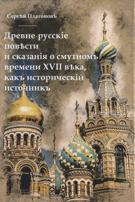 Платонов С. Древне-русские повести и сказания о Смутном времени XVII века как исторический источник