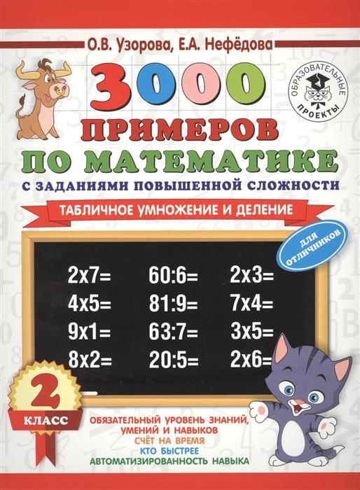 Узорова О., Нефедова Е. 3000 примеров по математике с заданиями повышенной сложности 2 класс Табличное умножение и деление Для отличников узорова о нефедова е 3000 примеров по математике 2 3 классы табличное умножение и деление