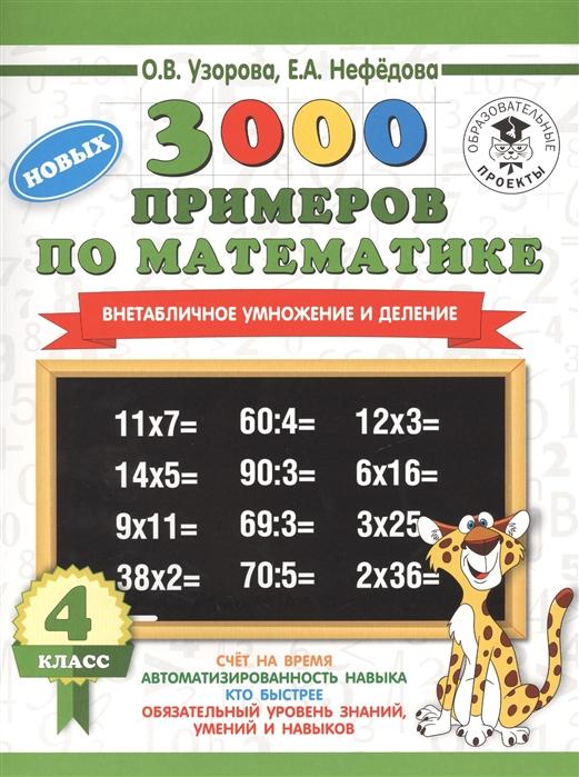 Узорова О., Нефедова Е. 3000 новых примеров по математике 4 класс Внетабличное умножение и деление узорова о нефедова е 3000 примеров по математике внетабличное умножение и деление 3 4 классы