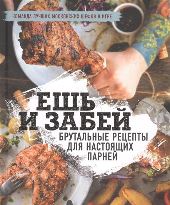 Ешь и забей Брутальные рецепты для настоящих парней