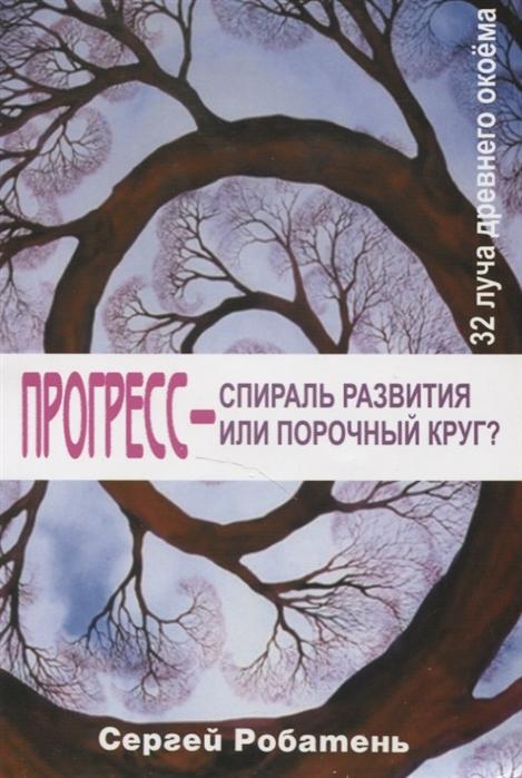 Робатень С. Прогресс спираль развития или порочный круг 32 луча древнего окоема nobody s sr спираль развития