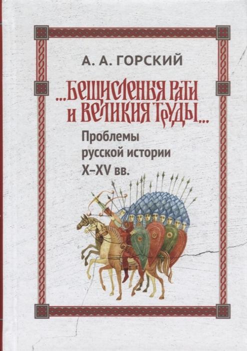 Бещисленные рати и великия труды Проблемы русской истории X-XV вв