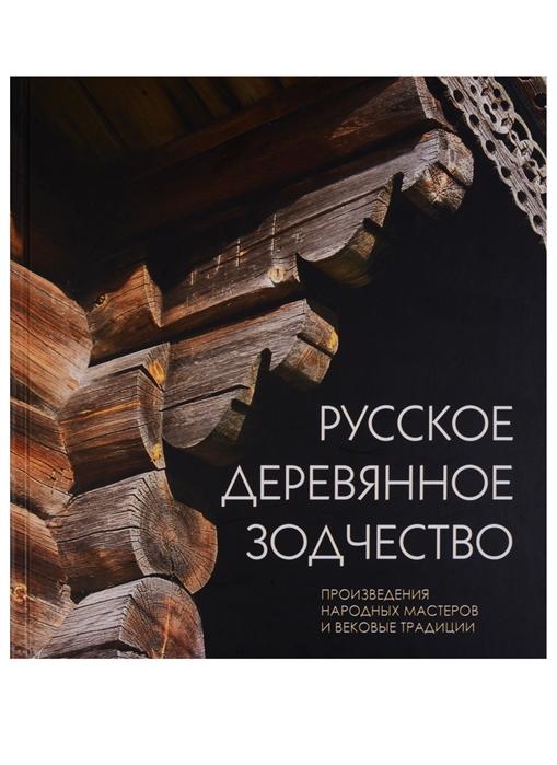 Бодэ А., Крадин Н., Неделин В. И др. Русское деревянное зодчество Произведения народных мастеров и вековые трапдиции