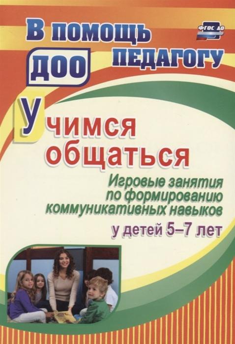 Арсеневская О. Учимся общаться Игровые занятия по формированию коммуникативных навыков у детей 5-7 лет