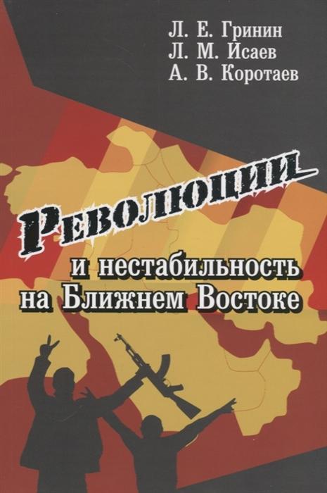 Гринин Л., Исаев Л., Коротаев А. Революции и нестабильность на Ближнем Востоке